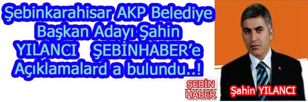 Şebinkarahisar AKP Belediye Başkan Adayı Şahin YILANCI dan önemli açıklamalar