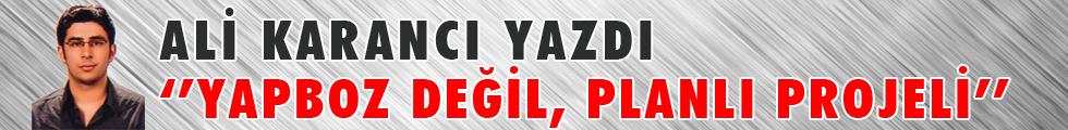 ALİ KARANCI YAZDI ''YAPBOZ DEĞİL, PLANLI PROJELİ''