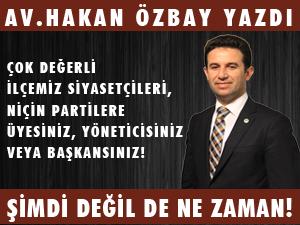 """AV.HAKAN ÖZBAY YAZDI """"ŞİMDİ DEĞİL DE NE ZAMAN!"""""""